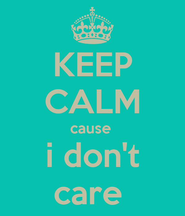 KEEP CALM cause  i don't care