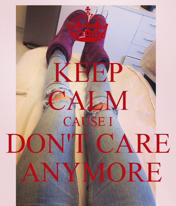KEEP CALM CAUSE I DON'T CARE  ANYMORE