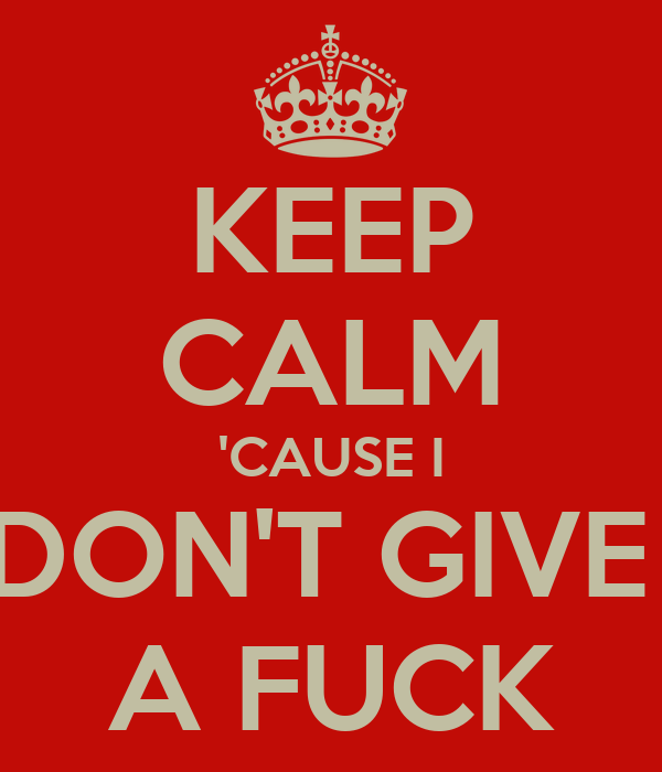 KEEP CALM 'CAUSE I DON'T GIVE  A FUCK