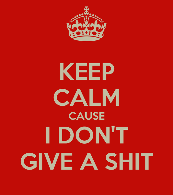 KEEP CALM CAUSE I DON'T GIVE A SHIT