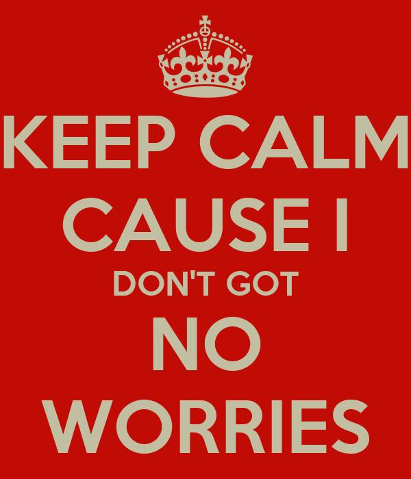 KEEP CALM CAUSE I DON'T GOT NO WORRIES