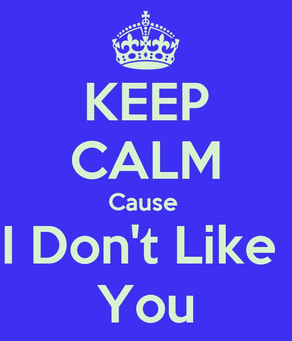 KEEP CALM Cause  I Don't Like  You