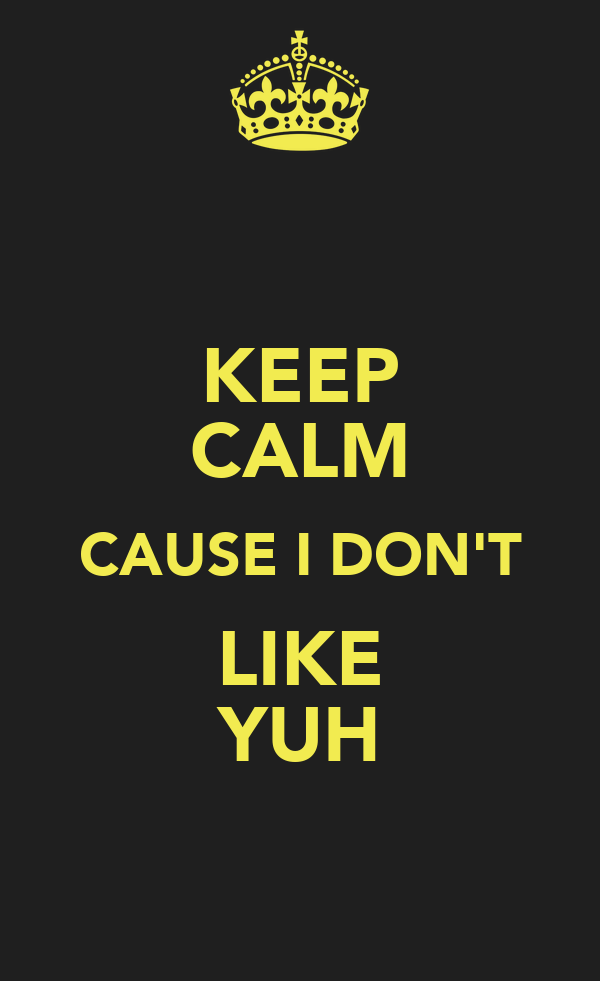 KEEP CALM CAUSE I DON'T LIKE YUH