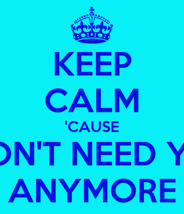 KEEP CALM 'CAUSE I DON'T NEED YOU ANYMORE