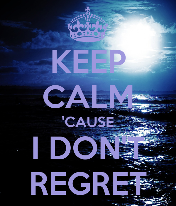 KEEP CALM 'CAUSE I DON'T REGRET