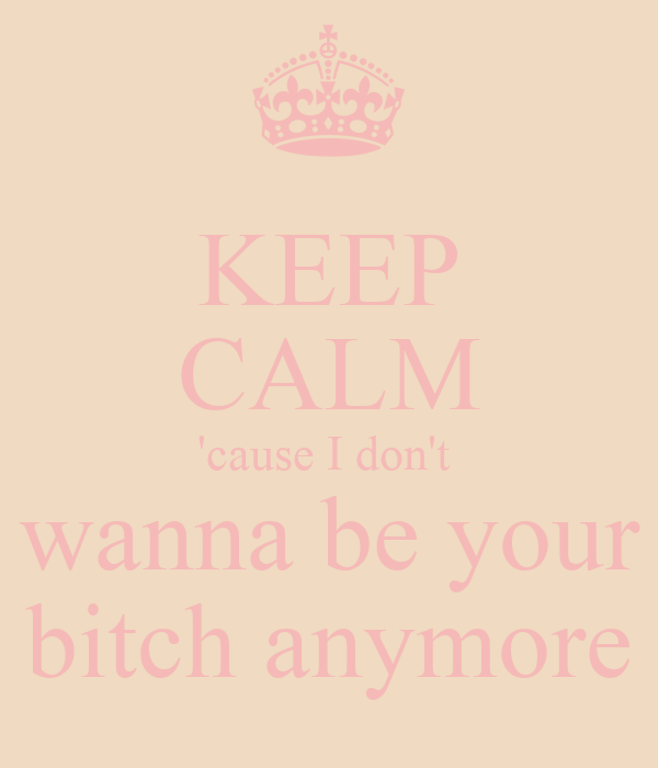 KEEP CALM 'cause I don't  wanna be your bitch anymore