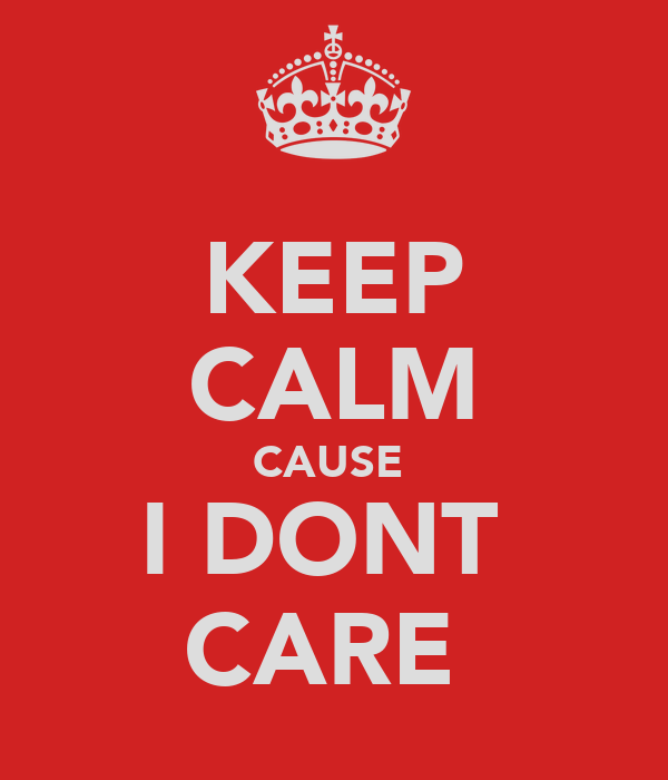 KEEP CALM CAUSE  I DONT  CARE