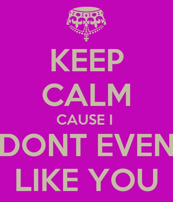 KEEP CALM CAUSE I  DONT EVEN  LIKE YOU