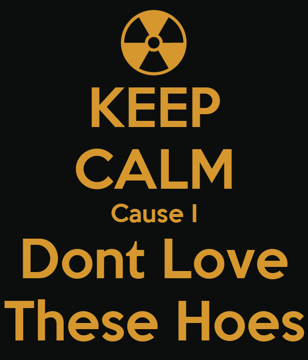 KEEP CALM Cause I Dont Love These Hoes