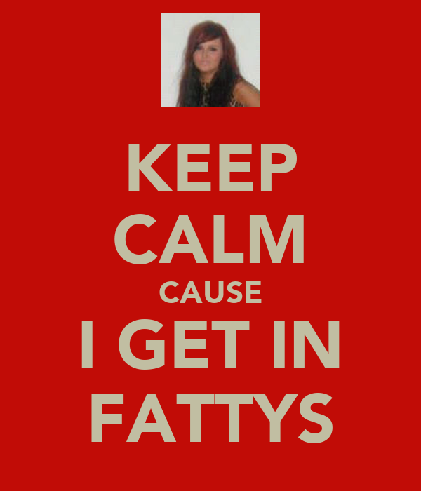 KEEP CALM CAUSE I GET IN FATTYS