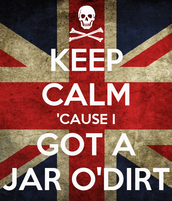 KEEP CALM 'CAUSE I GOT A JAR O'DIRT