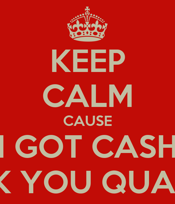 KEEP CALM CAUSE I GOT CASH IN FXCK YOU QUANTITIES