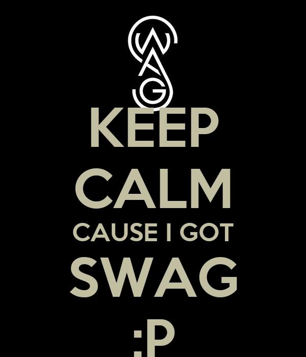 KEEP CALM CAUSE I GOT SWAG :P