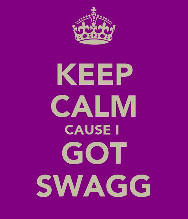 KEEP CALM CAUSE I  GOT SWAGG