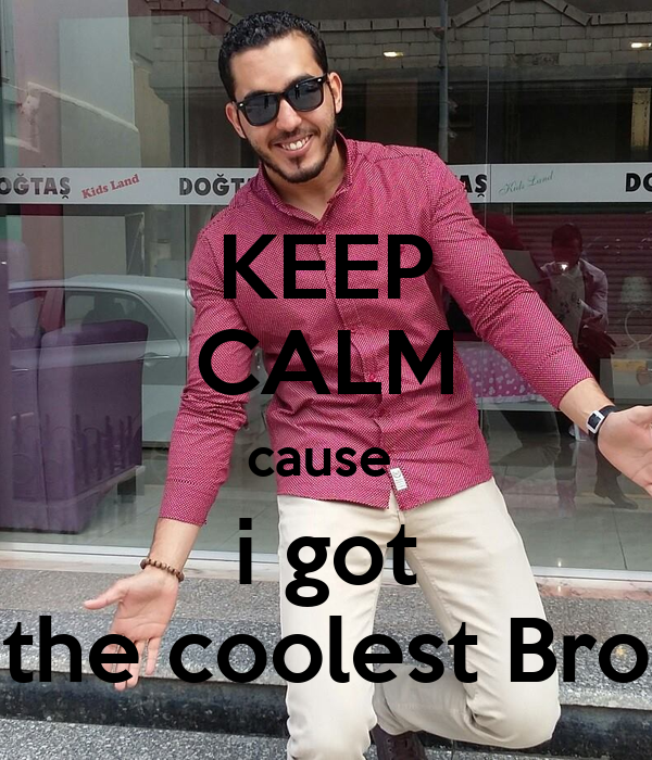 KEEP CALM cause  i got the coolest Bro