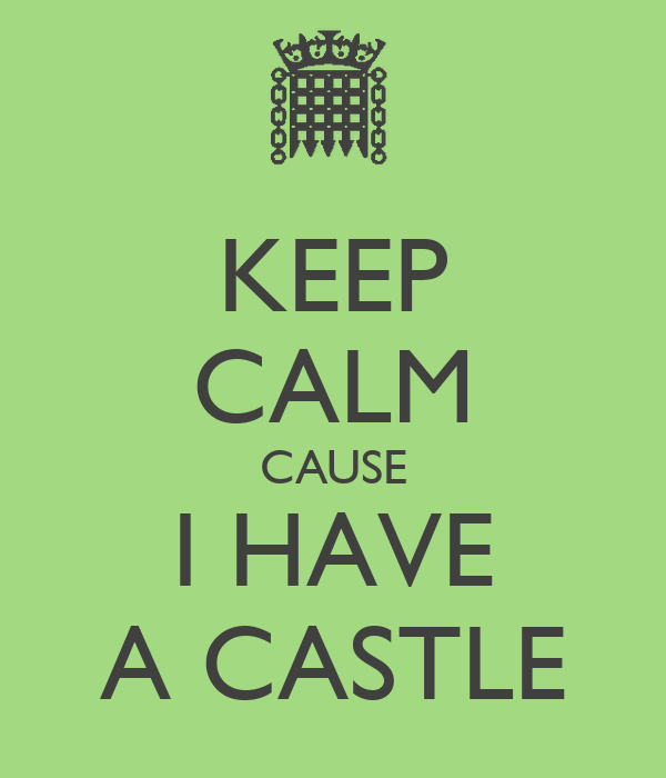 KEEP CALM CAUSE I HAVE A CASTLE