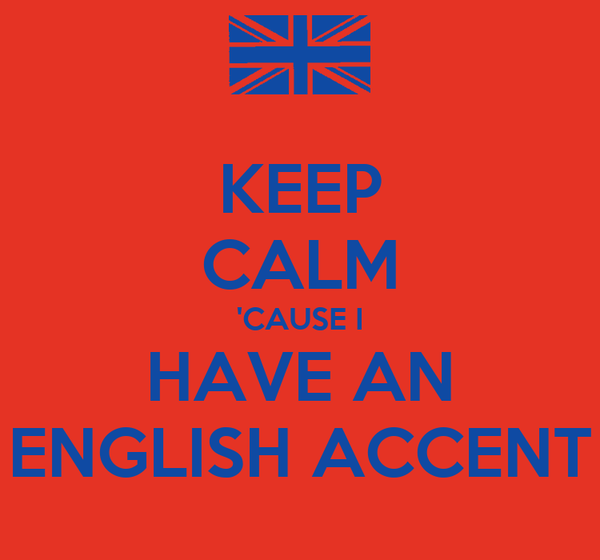 KEEP CALM 'CAUSE I HAVE AN ENGLISH ACCENT