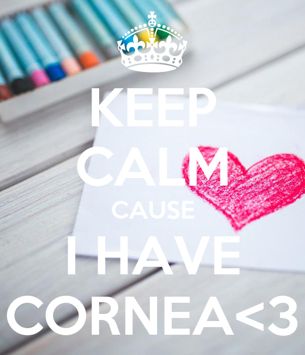 KEEP CALM CAUSE I HAVE CORNEA<3