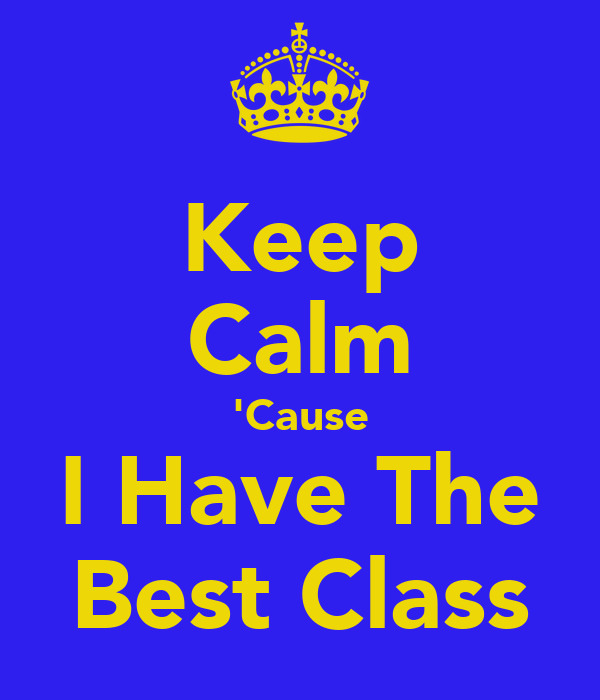 Keep Calm 'Cause I Have The Best Class