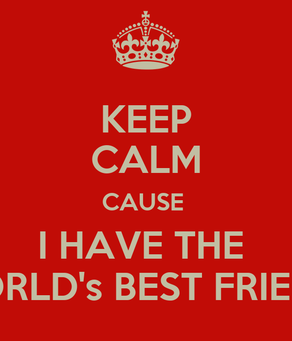 KEEP CALM CAUSE  I HAVE THE  WORLD's BEST FRIEND