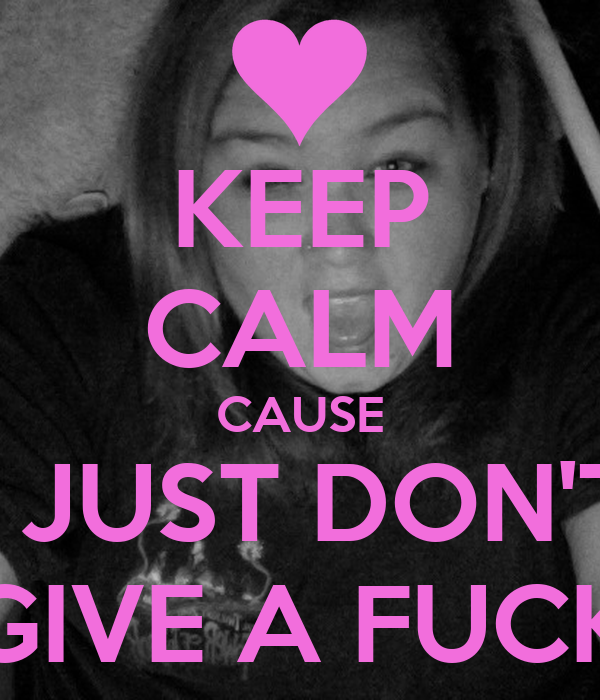 KEEP CALM CAUSE I JUST DON'T GIVE A FUCK