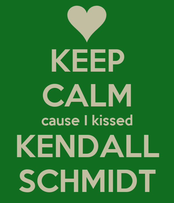 KEEP CALM cause I kissed KENDALL SCHMIDT