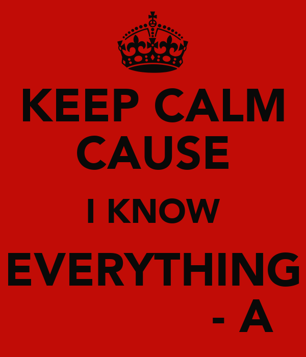 KEEP CALM CAUSE I KNOW EVERYTHING              - A