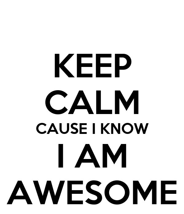 KEEP CALM CAUSE I KNOW I AM AWESOME