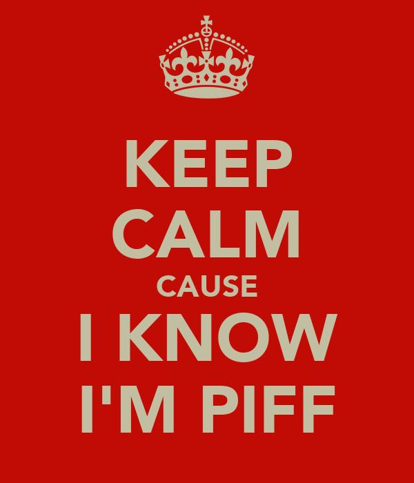 KEEP CALM CAUSE I KNOW I'M PIFF