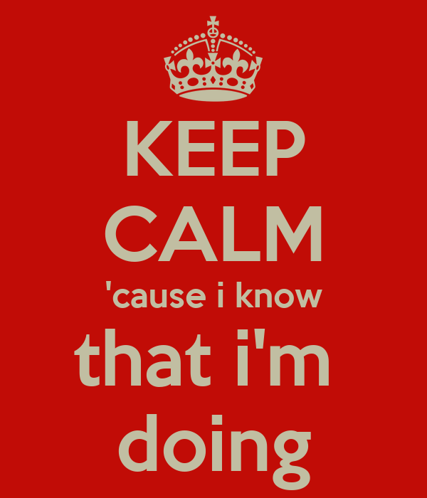 KEEP CALM 'cause i know that i'm  doing
