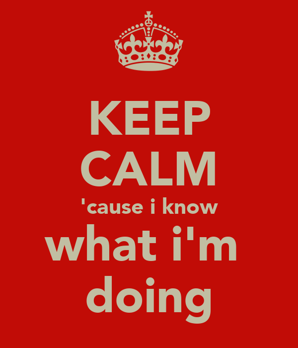KEEP CALM 'cause i know what i'm  doing