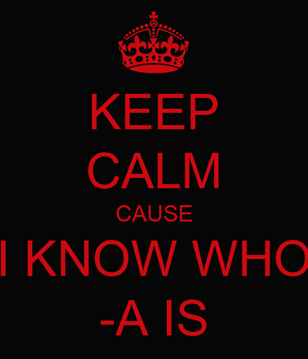 KEEP CALM CAUSE I KNOW WHO -A IS