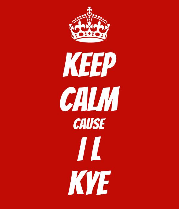 KEEP CALM CAUSE I L KYE