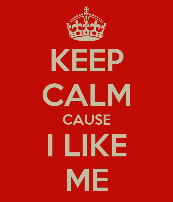 KEEP CALM CAUSE I LIKE ME