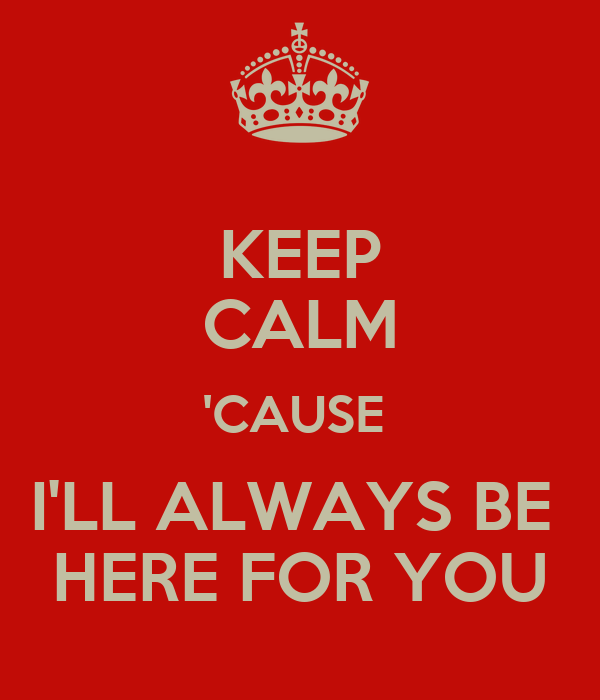 KEEP CALM 'CAUSE  I'LL ALWAYS BE  HERE FOR YOU