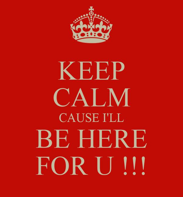 KEEP CALM CAUSE I'LL BE HERE FOR U !!!