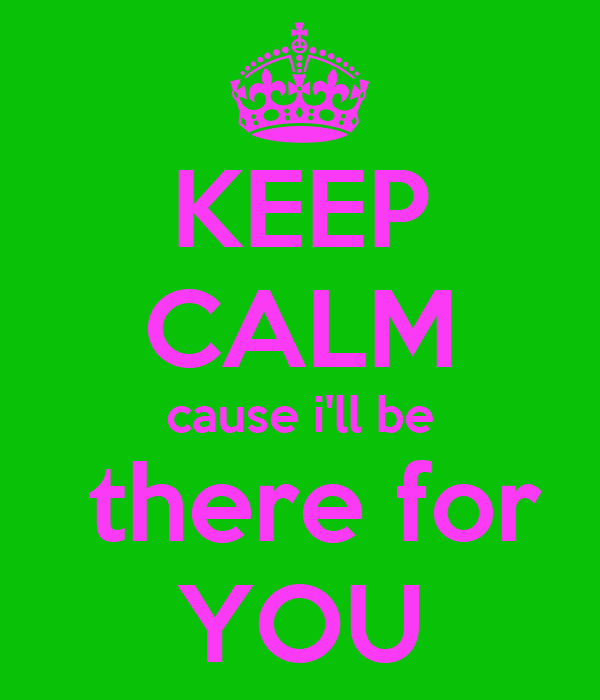 KEEP CALM cause i'll be  there for YOU