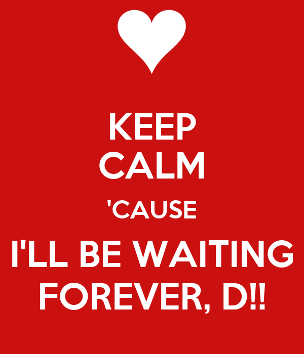 KEEP CALM 'CAUSE I'LL BE WAITING FOREVER, D!!
