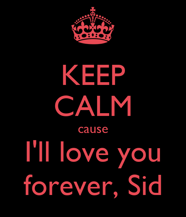 KEEP CALM cause I'll love you forever, Sid