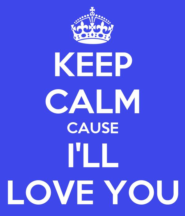KEEP CALM CAUSE I'LL LOVE YOU