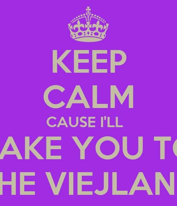 KEEP CALM CAUSE I'LL   TAKE YOU TO THE VIEJLAND