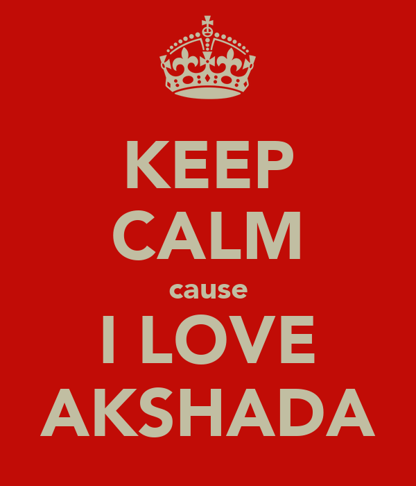 KEEP CALM cause I LOVE AKSHADA