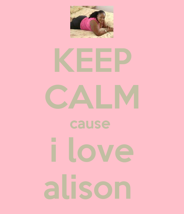 KEEP CALM cause  i love alison