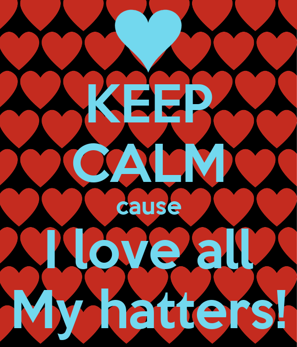 KEEP CALM cause I love all My hatters!