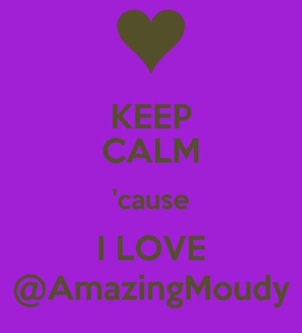 KEEP CALM 'cause I LOVE @AmazingMoudy