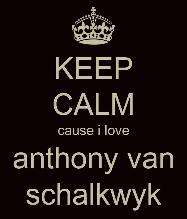 KEEP CALM cause i love anthony van schalkwyk