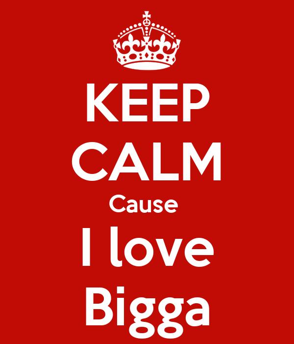 KEEP CALM Cause  I love Bigga