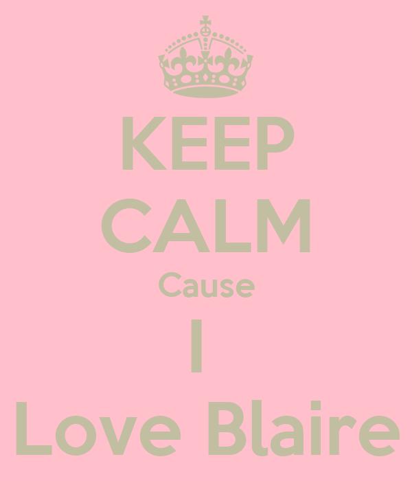 KEEP CALM Cause I  Love Blaire