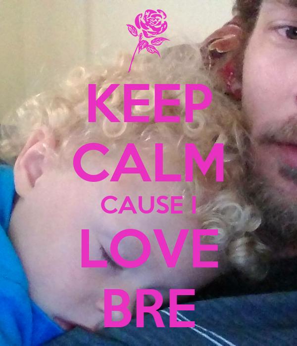 KEEP CALM CAUSE I LOVE BRE