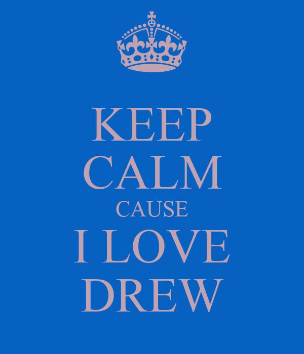 KEEP CALM CAUSE I LOVE DREW